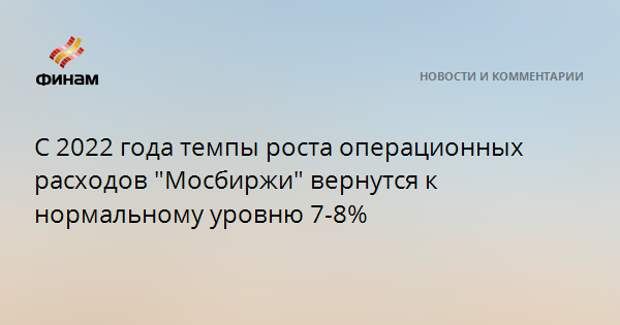 """С 2022 года темпы роста операционных расходов """"Мосбиржи"""" вернутся к нормальному уровню 7-8%"""