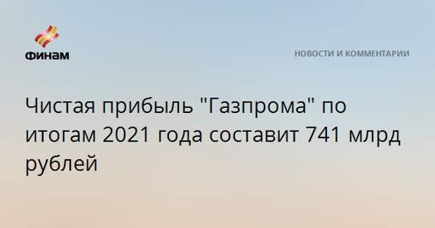 """Чистая прибыль """"Газпрома"""" по итогам 2021 года составит 741 млрд рублей"""