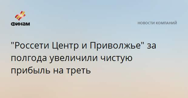 """""""Россети Центр и Приволжье"""" за полгода увеличили чистую прибыль на треть"""