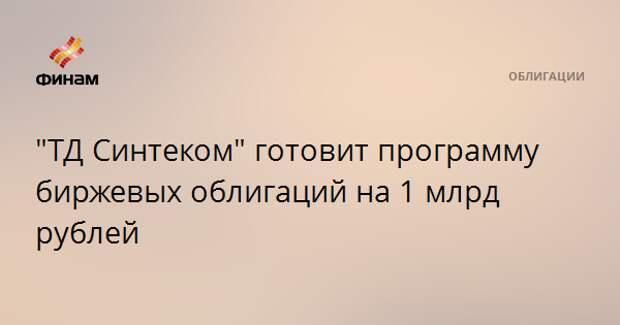 """""""ТД Синтеком"""" готовит программу биржевых облигаций на 1 млрд рублей"""