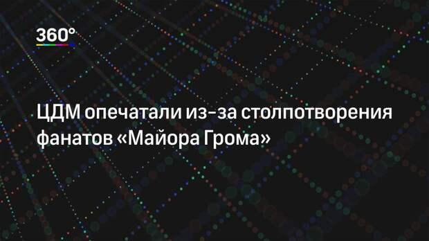 ЦДМ опечатали из-за столпотворения фанатов «Майора Грома»