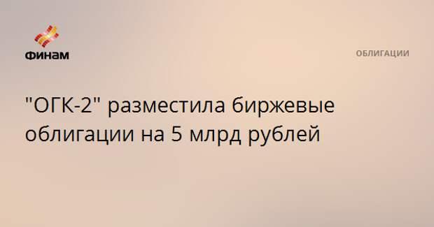 """""""ОГК-2"""" разместила биржевые облигации на 5 млрд рублей"""