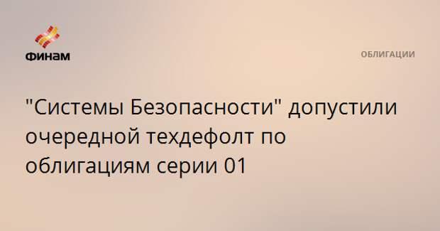 """""""Системы Безопасности"""" допустили очередной техдефолт по облигациям серии 01"""