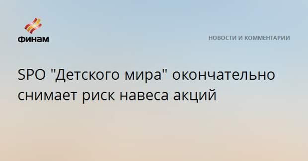 """SPO """"Детского мира"""" окончательно снимает риск навеса акций"""