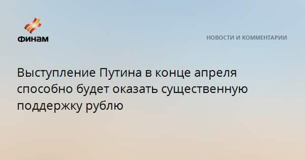 Выступление Путина в конце апреля способно будет оказать существенную поддержку рублю