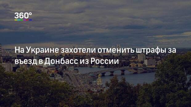 На Украине захотели отменить штрафы за въезд в Донбасс из России