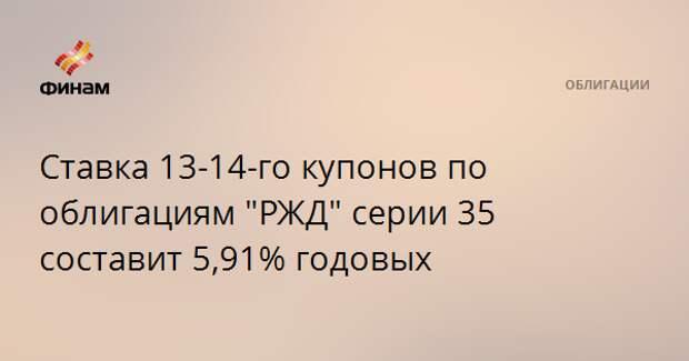 """Ставка 13-14-го купонов по облигациям """"РЖД"""" серии 35 составит 5,91% годовых"""