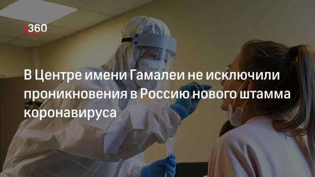 В Центре имени Гамалеи не исключили проникновения в Россию нового штамма коронавируса