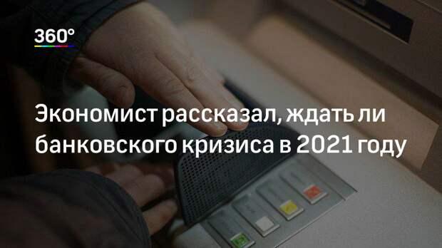 Экономист рассказал, ждать ли банковского кризиса в 2021 году