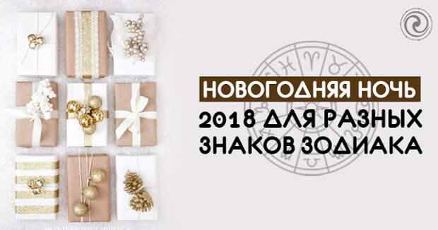 НОВОГОДНЯЯ НОЧЬ 2018 ДЛЯ РАЗНЫХ ЗНАКОВ ЗОДИАКА