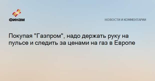 """Покупая """"Газпром"""", надо держать руку на пульсе и следить за ценами на газ в Европе"""