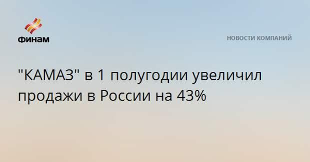 """""""КАМАЗ"""" в 1 полугодии увеличил продажи в России на 43%"""