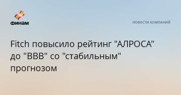 """Fitch повысило рейтинг """"АЛРОСА"""" до """"BBB"""" со """"стабильным"""" прогнозом"""