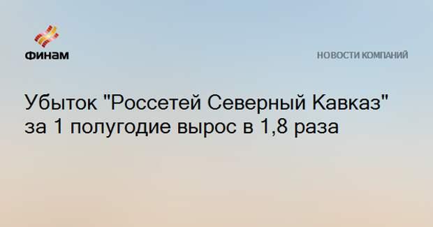 """Убыток """"Россетей Северный Кавказ"""" за 1 полугодие вырос в 1,8 раза"""