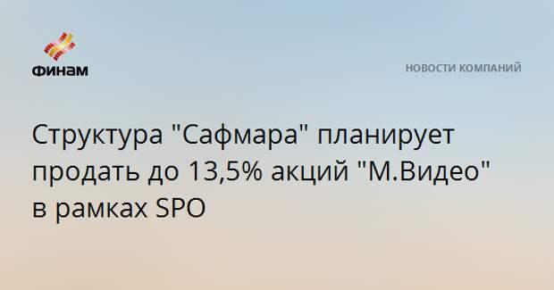 """Структура """"Сафмара"""" планирует продать до 13,5% акций """"М.Видео"""" в рамках SPO"""