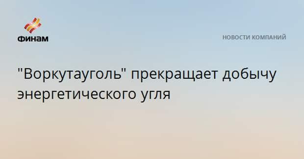 """""""Воркутауголь"""" прекращает добычу энергетического угля"""