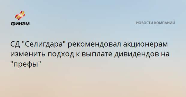 """СД """"Селигдара"""" рекомендовал акционерам изменить подход к выплате дивидендов на """"префы"""""""