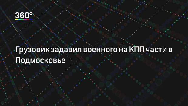 Грузовик задавил военного на КПП части в Подмосковье