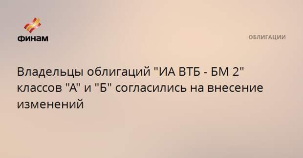 """Владельцы облигаций """"ИА ВТБ - БМ 2"""" классов """"А"""" и """"Б"""" согласились на внесение изменений"""
