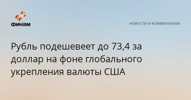 Рубль подешевеет до 73,4 за доллар на фоне глобального укрепления валюты США