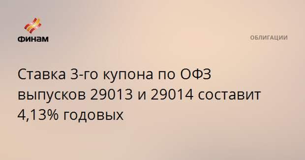 Ставка 3-го купона по ОФЗ выпусков 29013 и 29014 составит 4,13% годовых