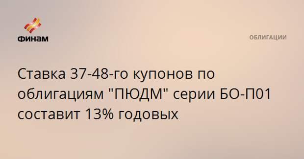 """Ставка 37-48-го купонов по облигациям """"ПЮДМ"""" серии БО-П01 составит 13% годовых"""