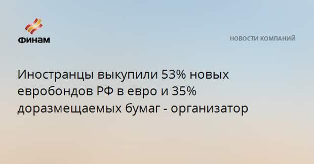 Иностранцы выкупили 53% новых евробондов РФ в евро и 35% доразмещаемых бумаг - организатор