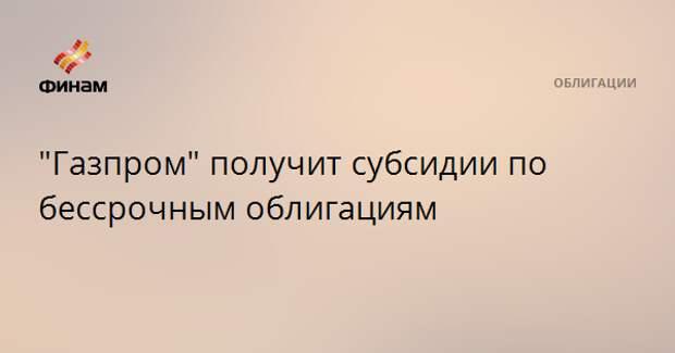 """""""Газпром"""" получит субсидии по бессрочным облигациям"""