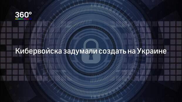 Кибервойска задумали создать на Украине