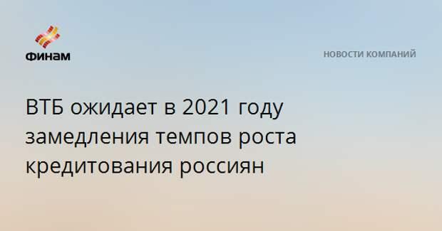 ВТБ ожидает в 2021 году замедления темпов роста кредитования россиян
