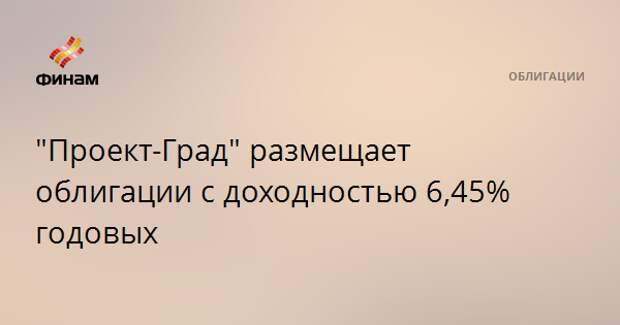 """""""Проект-Град"""" размещает облигации с доходностью 6,45% годовых"""
