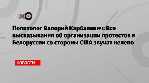 Политолог Валерий Карбалевич: Все высказывания об организации протестов в Белоруссии со стороны США звучат нелепо