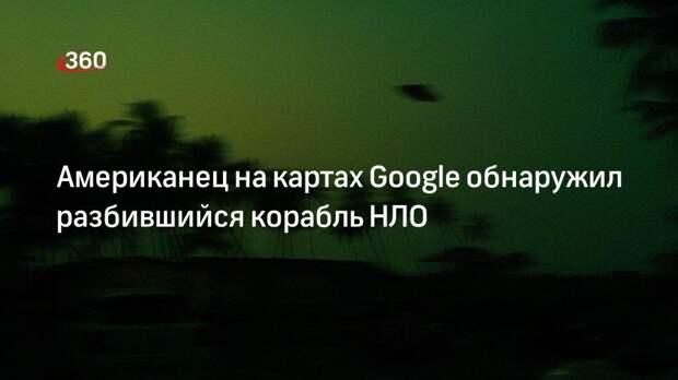 Американец на картах Google обнаружил разбившийся корабль НЛО