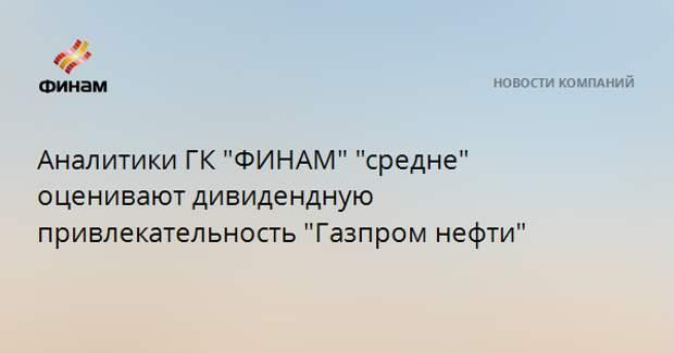 """Аналитики ГК """"ФИНАМ"""" """"средне"""" оценивают дивидендную привлекательность """"Газпром нефти"""""""