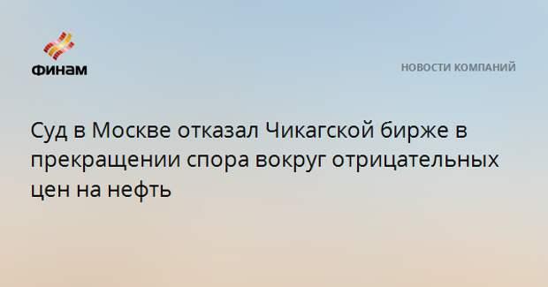 Суд в Москве отказал Чикагской бирже в прекращении спора вокруг отрицательных цен на нефть