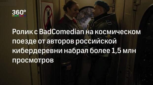 Ролик с BadComedian на космическом поезде от авторов российской кибердеревни набрал более 1,5 млн просмотров