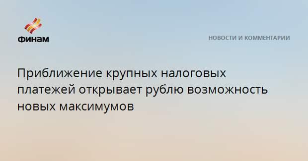 Приближение крупных налоговых платежей открывает рублю возможность новых максимумов
