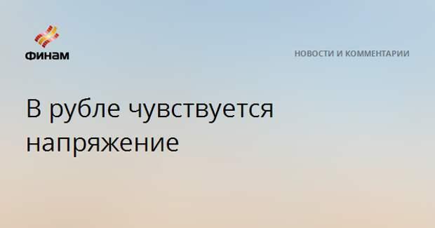 В рубле чувствуется напряжение