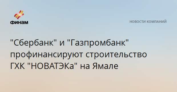 """""""Сбербанк"""" и """"Газпромбанк"""" профинансируют строительство ГХК """"НОВАТЭКа"""" на Ямале"""