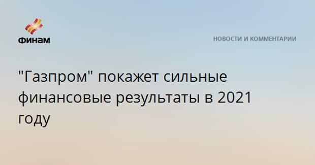 """""""Газпром"""" покажет сильные финансовые результаты в 2021 году"""