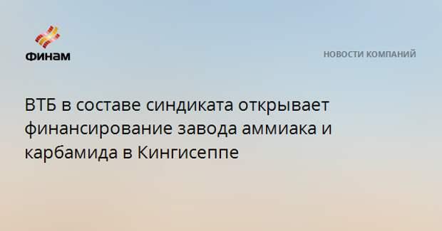 ВТБ в составе синдиката открывает финансирование завода аммиака и карбамида в Кингисеппе