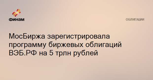 МосБиржа зарегистрировала программу биржевых облигаций ВЭБ.РФ на 5 трлн рублей