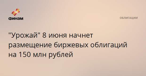 """""""Урожай"""" 8 июня начнет размещение биржевых облигаций на 150 млн рублей"""