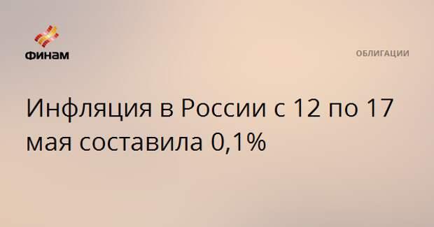 Инфляция в России с 12 по 17 мая составила 0,1%