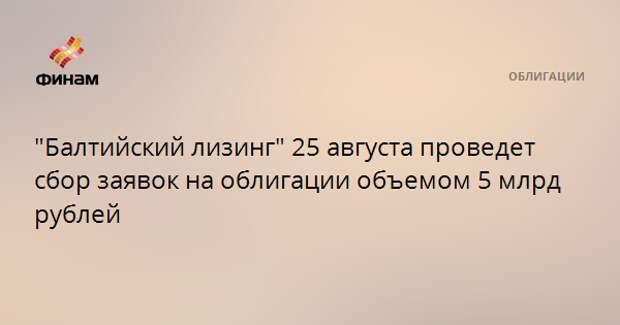 """Балтийский лизинг"" 25 августа проведет сбор заявок на облигации объемом 5 млрд рублей"