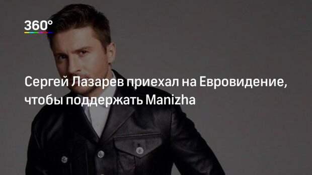 Сергей Лазарев приехал на Евровидение, чтобы поддержать Manizha