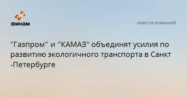 """""""Газпром"""" и """"КАМАЗ""""объединят усилия по развитию экологичного транспорта в Санкт-Петербурге"""