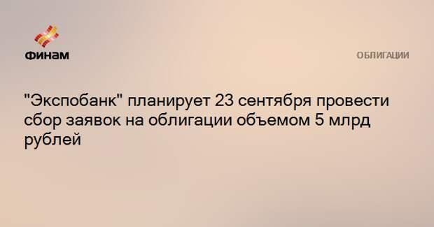 """""""Экспобанк"""" планирует 23 сентября провести сбор заявок на облигации объемом 5 млрд рублей"""