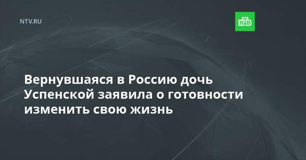 Вернувшаяся в Россию дочь Успенской заявила о готовности изменить свою жизнь