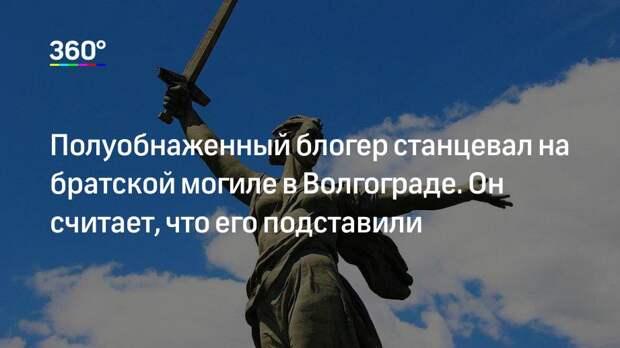 Полуобнаженный блогер станцевал на братской могиле в Волгограде. Он считает, что его подставили